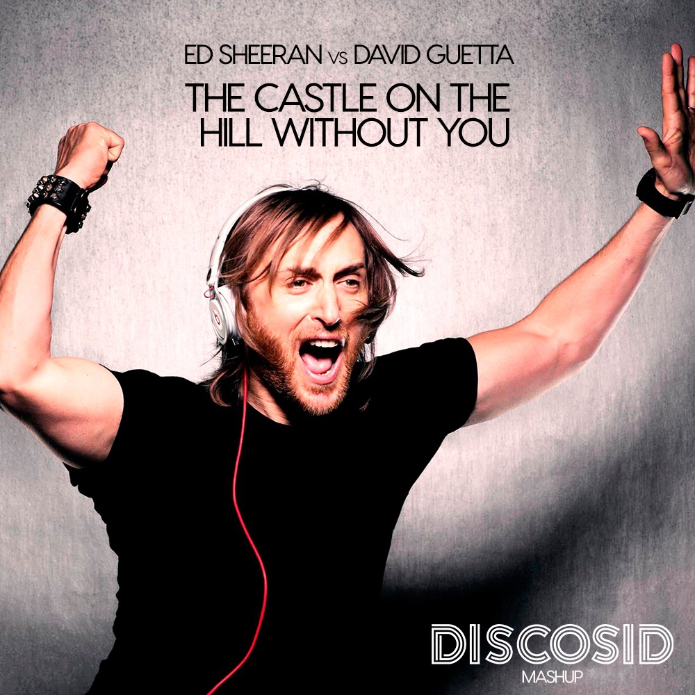 Ed Sheeran Vs David Guetta - The Castle On The Hill Without You (Discosid Mashup)