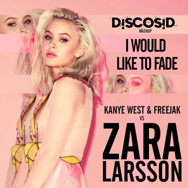 Kanye West & Freejak Vs Zara Larsson - I Would Like To Fade (Discosid Mashup)